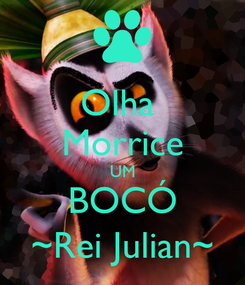 Poster: Olha  Morrice UM BOCÓ ~Rei Julian~