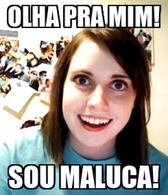 Poster: OLHA PRA MIM! SOU MALUCA!