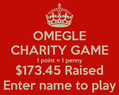 Poster: OMEGLE CHARITY GAME 1 point = 1 penny $173.45 Raised Enter name to play