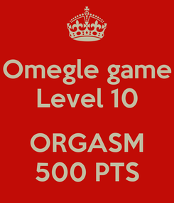 Poster: Omegle game Level 10  ORGASM 500 PTS