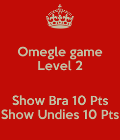 Poster: Omegle game Level 2  Show Bra 10 Pts Show Undies 10 Pts
