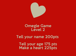 Poster: Omegle Game Level 2 Tell your name 200pts  Tell your age 175 pts Make a heart 225pts