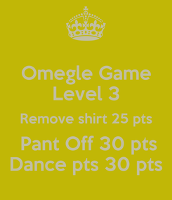 Poster: Omegle Game Level 3 Remove shirt 25 pts  Pant Off 30 pts Dance pts 30 pts