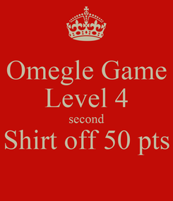 Poster: Omegle Game Level 4 second Shirt off 50 pts