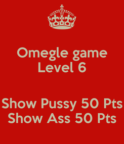 Poster: Omegle game Level 6  Show Pussy 50 Pts Show Ass 50 Pts