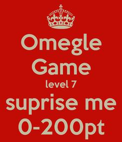 Poster: Omegle Game level 7 suprise me 0-200pt