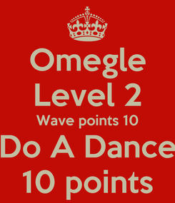 Poster: Omegle Level 2 Wave points 10 Do A Dance 10 points