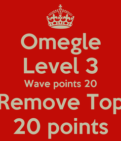 Poster: Omegle Level 3 Wave points 20 Remove Top 20 points