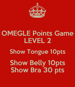 Poster: OMEGLE Points Game LEVEL 2 Show Tongue 10pts Show Belly 10pts Show Bra 30 pts