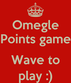 Poster: Omegle Points game  Wave to play :)