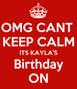 Poster: OMG CANT  KEEP CALM ITS KAYLA'S Birthday ON