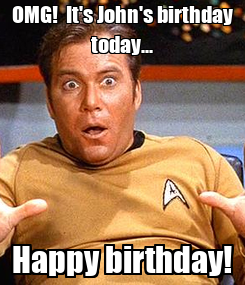 Poster: OMG!  It's John's birthday today... Happy birthday!