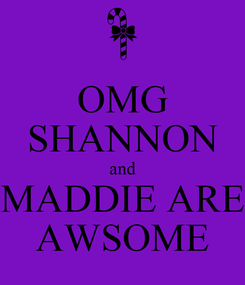 Poster: OMG SHANNON and MADDIE ARE AWSOME