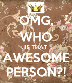 Poster: OMG, WHO IS THAT AWESOME PERSON?!