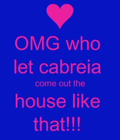 Poster: OMG who  let cabreia  come out the house like  that!!!