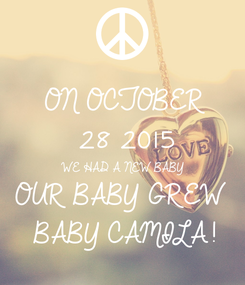Poster: ON OCTOBER 28 2015 WE HAD A NEW BABY OUR BABY GREW   BABY CAMILA!