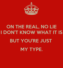 Poster: ON THE REAL, NO LIE I DON'T KNOW WHAT IT IS BUT YOU'RE JUST  MY TYPE.