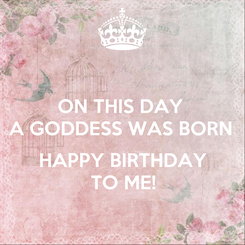 Poster: ON THIS DAY  A GODDESS WAS BORN   HAPPY BIRTHDAY TO ME!