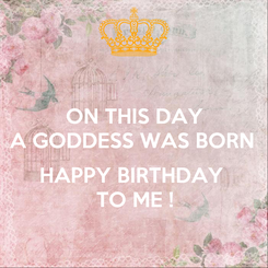 Poster: ON THIS DAY A GODDESS WAS BORN   HAPPY BIRTHDAY  TO ME !