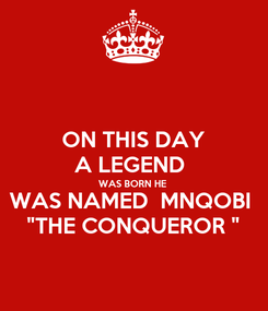 """Poster: ON THIS DAY A LEGEND  WAS BORN HE WAS NAMED  MNQOBI  """"THE CONQUEROR """""""