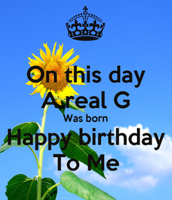 Poster: On this day A real G Was born Happy birthday To Me