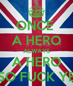 Poster: ONCE  A HERO ALWAYS A HERO SO FUCK YE