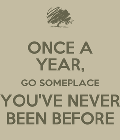 Poster: ONCE A YEAR, GO SOMEPLACE YOU'VE NEVER BEEN BEFORE