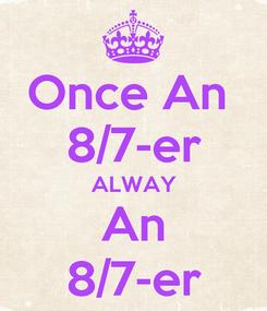 Poster: Once An  8/7-er ALWAY An 8/7-er