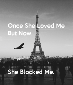 Poster: Once She Loved Me  But Now     She Blocked Me.