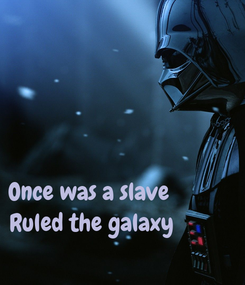 Poster:    Once was a slave             Ruled the galaxy