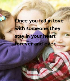 Poster: Once you fall in love with someone they stay in your heart forever and ever