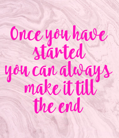 Poster: Once you have started you can always  make it till the end