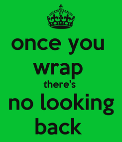 Poster: once you  wrap  there's  no looking back
