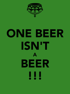 Poster: ONE BEER ISN'T A BEER !!!