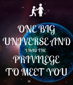 Poster: ONE BIG UNIVERSE AND I HAD THE  PRIVILEGE TO MEET YOU