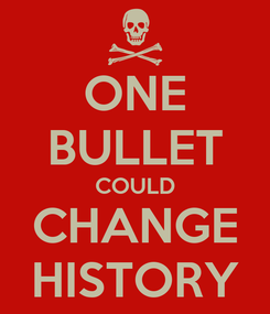 Poster: ONE BULLET COULD CHANGE HISTORY
