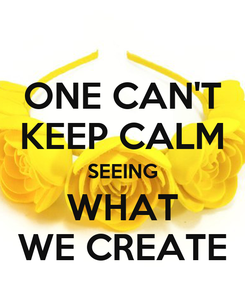 Poster: ONE CAN'T KEEP CALM SEEING WHAT WE CREATE