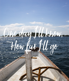 Poster: One day I'll know,  How far I'll go