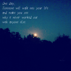 Poster: One day, Someone will walk into your life and make you see why it never worked out with anyone else...