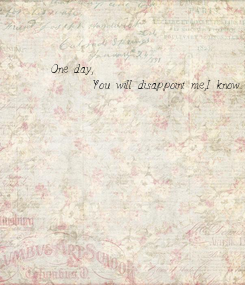 Poster: One day,        You will disappoint me,I know..