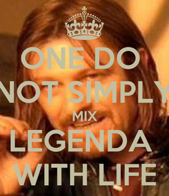 Poster: ONE DO  NOT SIMPLY MIX LEGENDA  WITH LIFE