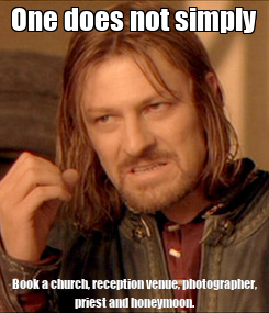Poster: One does not simply Book a church, reception venue, photographer, priest and honeymoon.