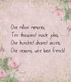 Poster: One million memories, Ten thousand inside jokes, One hundred shared secrets, One reasons, we're best friends!