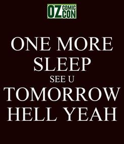 Poster: ONE MORE SLEEP SEE U TOMORROW HELL YEAH
