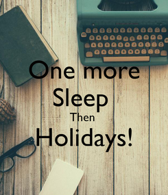 Poster: One more Sleep  Then  Holidays!