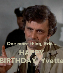 Poster:    One more thing, Eric... HAPPY BIRTHDAY, Yvette