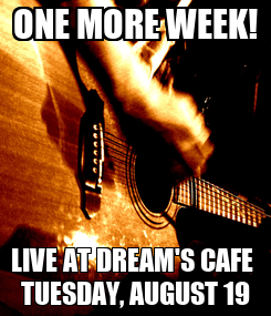 Poster: ONE MORE WEEK! LIVE AT DREAM'S CAFE  TUESDAY, AUGUST 19