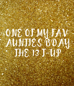 Poster: ONE OF MY FAV  AUNTIES BDAY  THE 13 T-UP