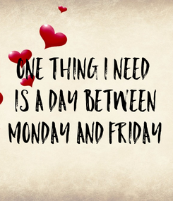 Poster: One thing I need  Is a day between monday and friday