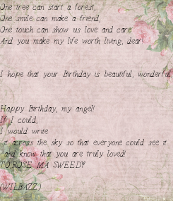 Poster: One tree can start a forest, One smile can make a friend, One touch can show us love and care And you make my life worth living, dear!   I hope that your Birthday is